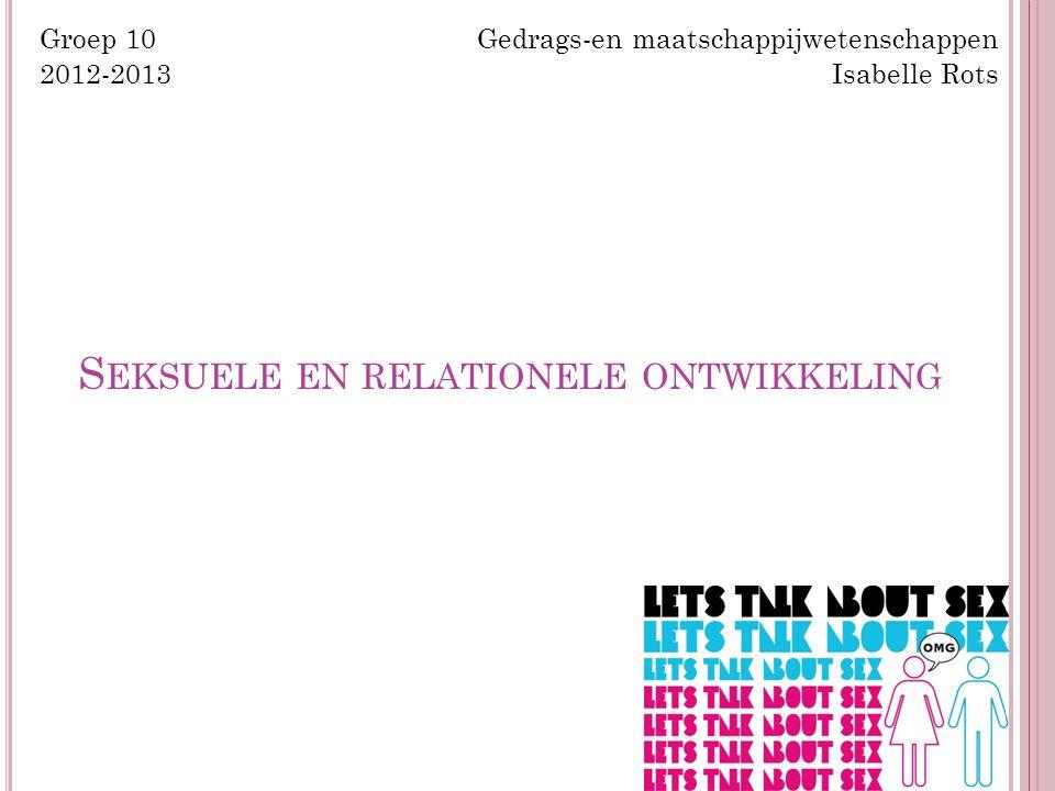 S EKSUELE EN RELATIONELE ONTWIKKELING Groep 10 Gedrags-en maatschappijwetenschappen 2012-2013 Isabelle Rots