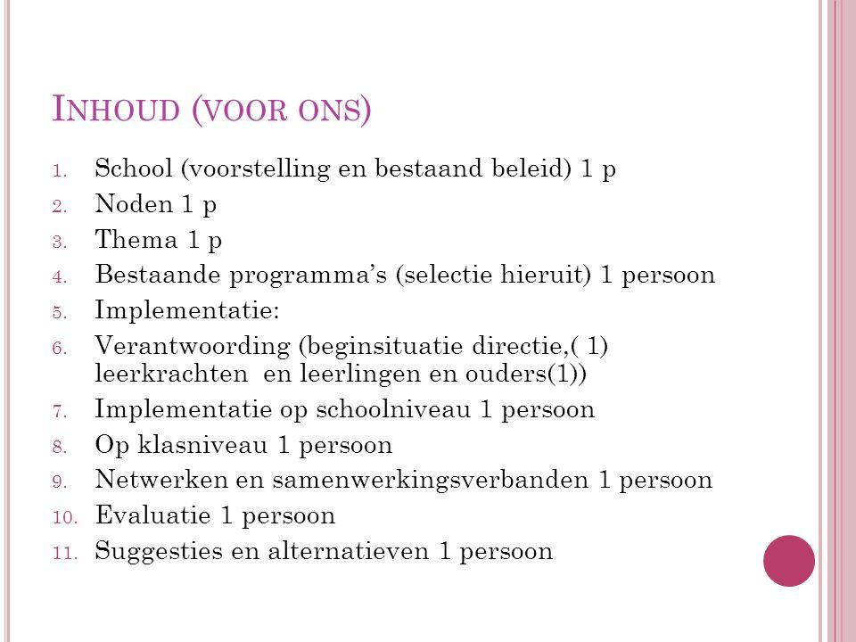 I NHOUD ( VOOR ONS ) 1. School (voorstelling en bestaand beleid) 1 p 2. Noden 1 p 3. Thema 1 p 4. Bestaande programma's (selectie hieruit) 1 persoon 5