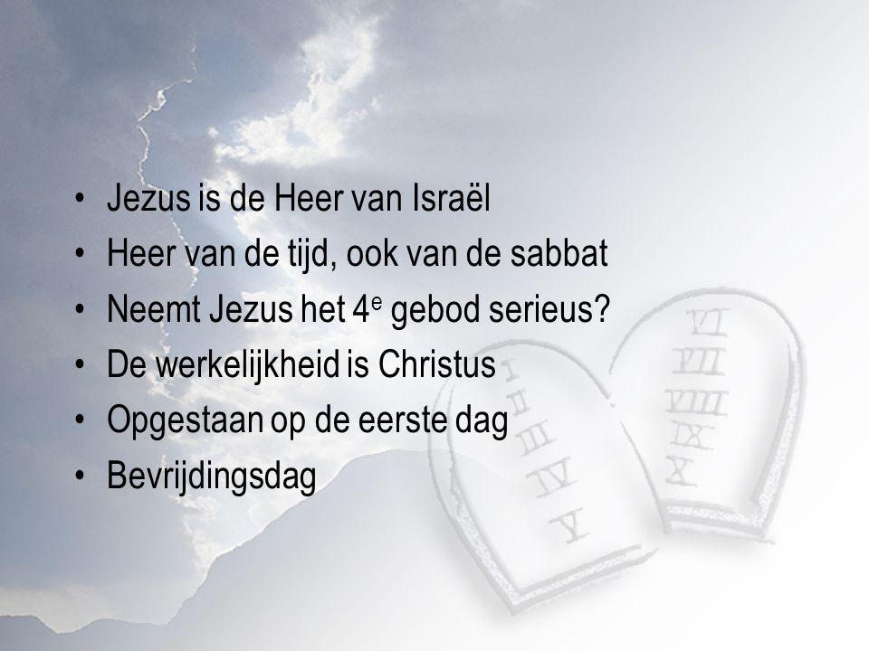 Jezus is de Heer van Israël Heer van de tijd, ook van de sabbat Neemt Jezus het 4 e gebod serieus? De werkelijkheid is Christus Opgestaan op de eerste