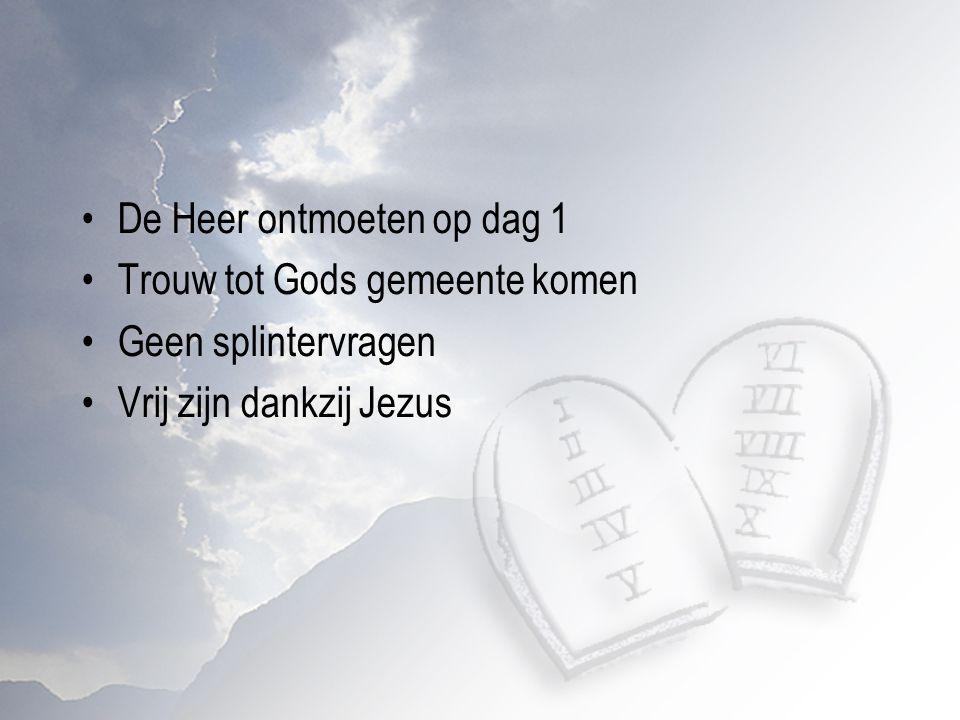De Heer ontmoeten op dag 1 Trouw tot Gods gemeente komen Geen splintervragen Vrij zijn dankzij Jezus