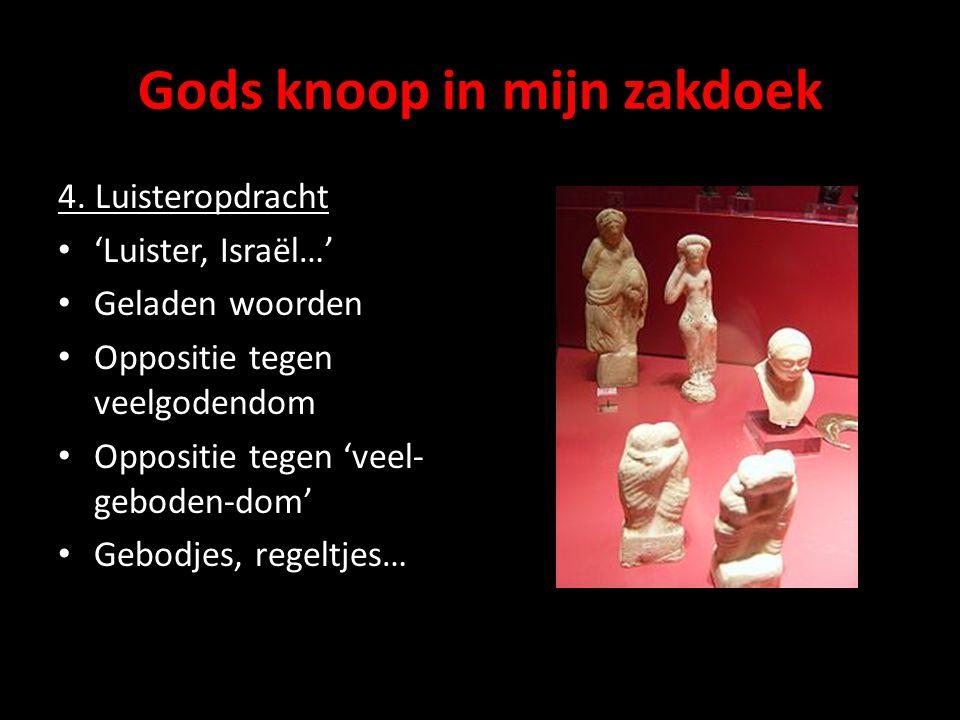 Gods knoop in mijn zakdoek 4. Luisteropdracht 'Luister, Israël…' Geladen woorden Oppositie tegen veelgodendom Oppositie tegen 'veel- geboden-dom' Gebo