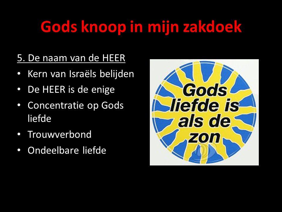 Gods knoop in mijn zakdoek 5. De naam van de HEER Kern van Israëls belijden De HEER is de enige Concentratie op Gods liefde Trouwverbond Ondeelbare li