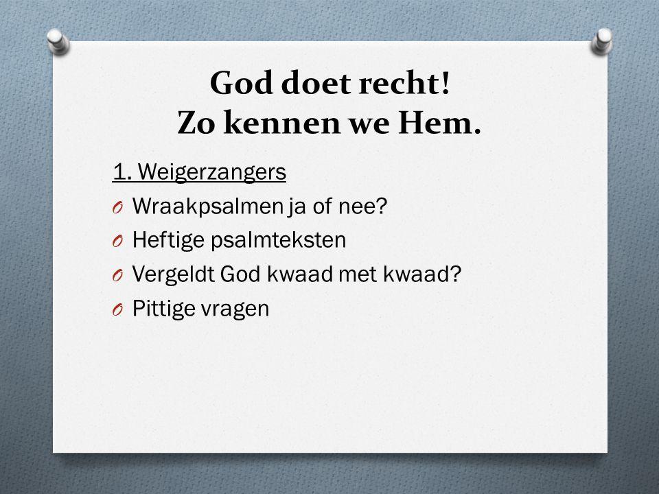 God doet recht.Zo kennen we Hem. 1. Weigerzangers O Wraakpsalmen ja of nee.