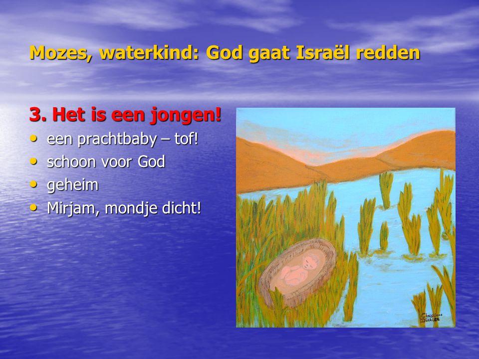 Mozes, waterkind: God gaat Israël redden 3. Het is een jongen! een prachtbaby – tof! een prachtbaby – tof! schoon voor God schoon voor God geheim gehe