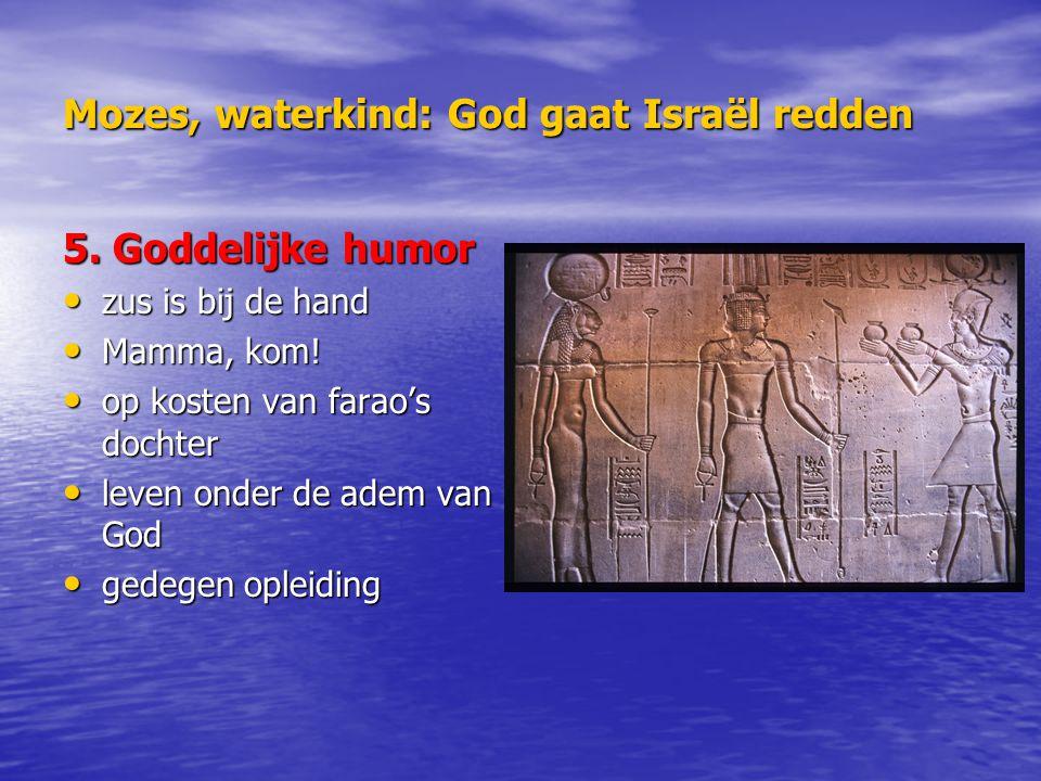 Mozes, waterkind: God gaat Israël redden 5. Goddelijke humor zus is bij de hand zus is bij de hand Mamma, kom! Mamma, kom! op kosten van farao's docht