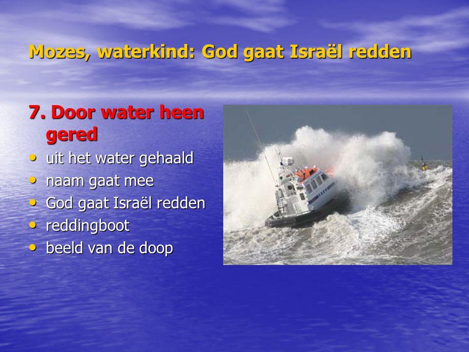 Mozes, waterkind: God gaat Israël redden 7. Door water heen gered uit het water gehaald uit het water gehaald naam gaat mee naam gaat mee God gaat Isr