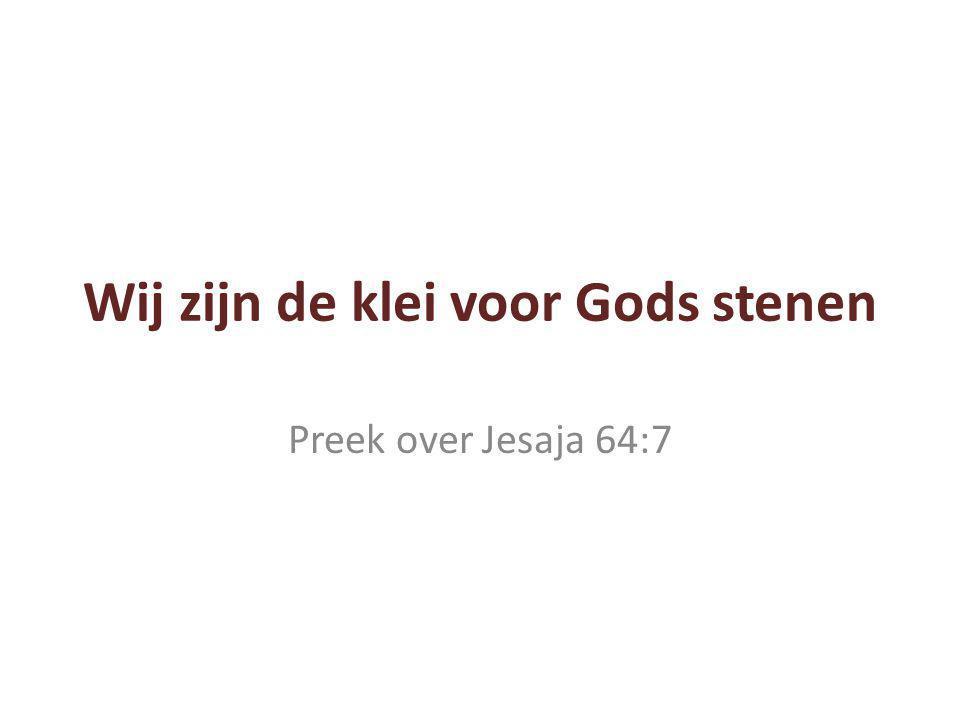 Wij zijn de klei voor Gods stenen Preek over Jesaja 64:7