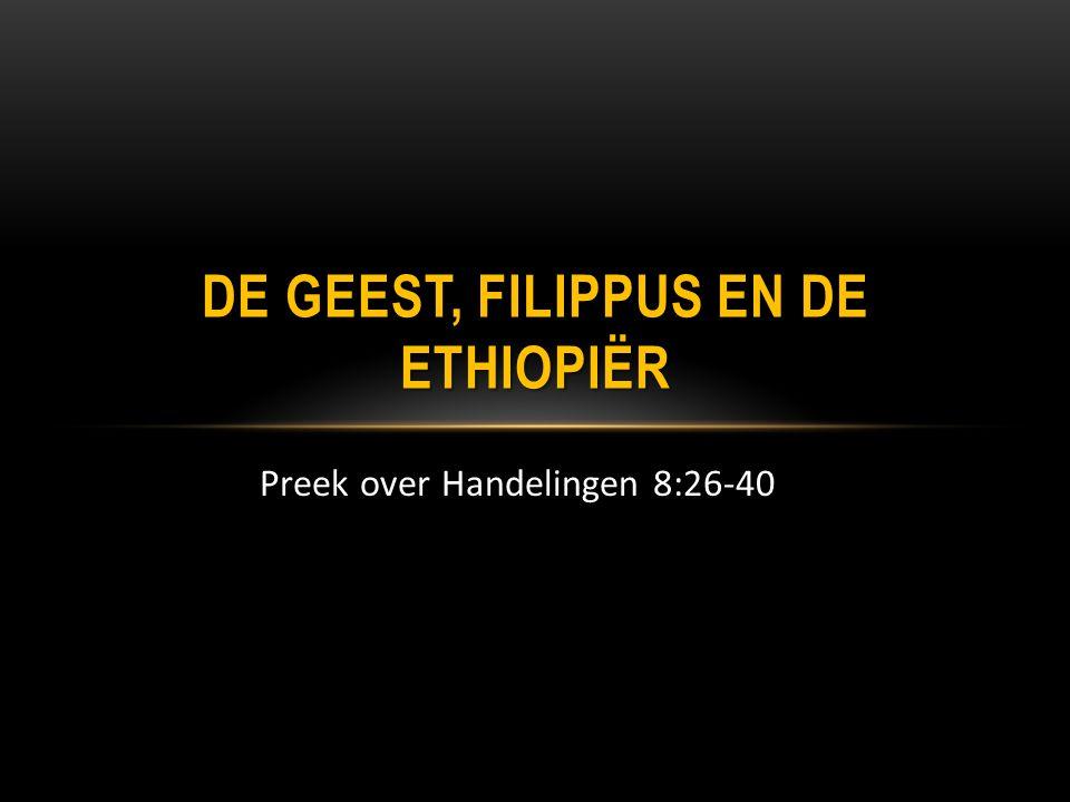 Preek over Handelingen 8:26-40 DE GEEST, FILIPPUS EN DE ETHIOPIËR