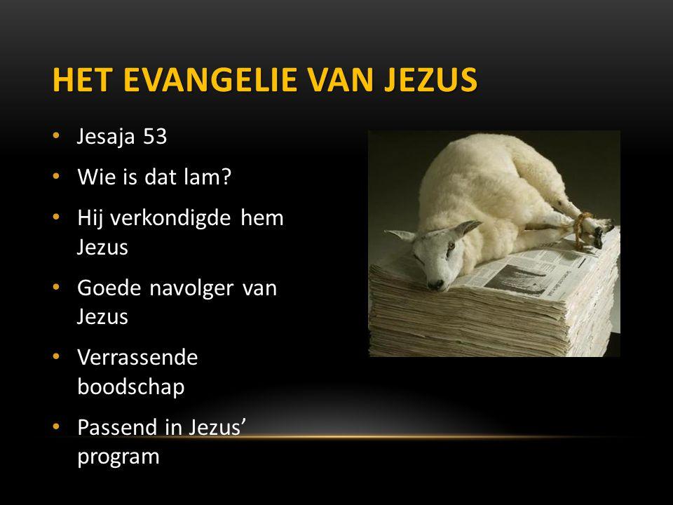 Jesaja 53 Wie is dat lam? Hij verkondigde hem Jezus Goede navolger van Jezus Verrassende boodschap Passend in Jezus' program HET EVANGELIE VAN JEZUS