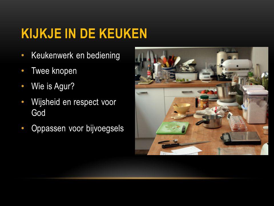 Keukenwerk en bediening Twee knopen Wie is Agur? Wijsheid en respect voor God Oppassen voor bijvoegsels KIJKJE IN DE KEUKEN