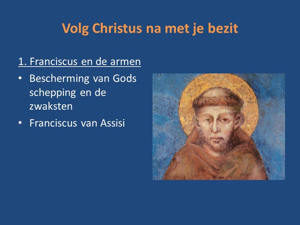 Volg Christus na met je bezit 1. Franciscus en de armen Bescherming van Gods schepping en de zwaksten Franciscus van Assisi
