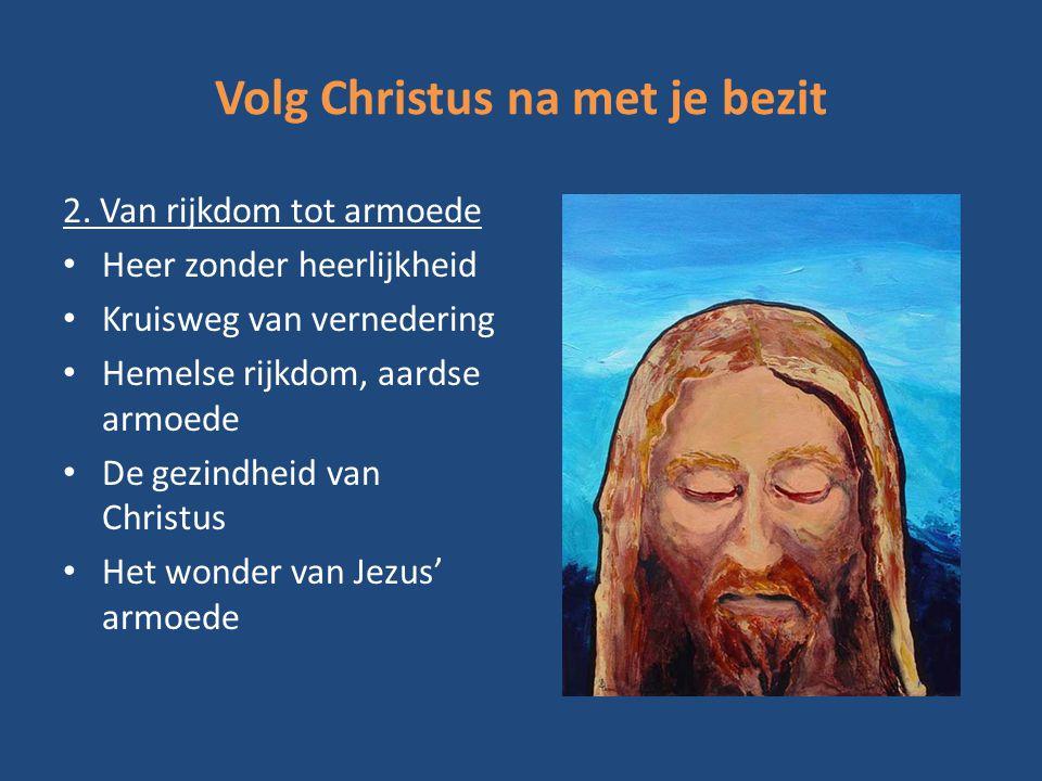 Volg Christus na met je bezit 2. Van rijkdom tot armoede Heer zonder heerlijkheid Kruisweg van vernedering Hemelse rijkdom, aardse armoede De gezindhe