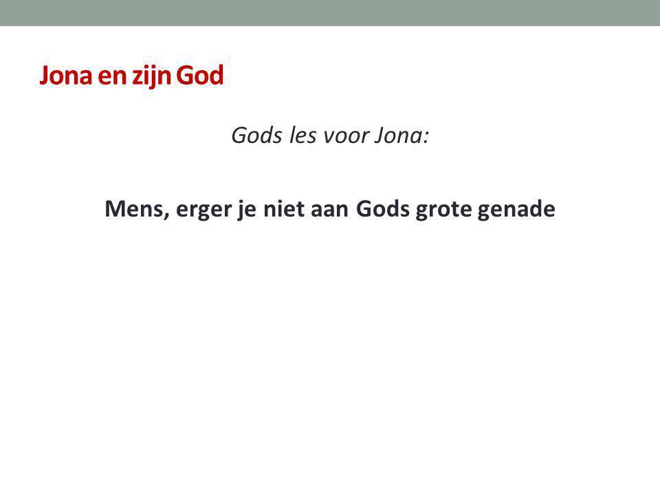 Jona en zijn God Gods les voor Jona: Mens, erger je niet aan Gods grote genade