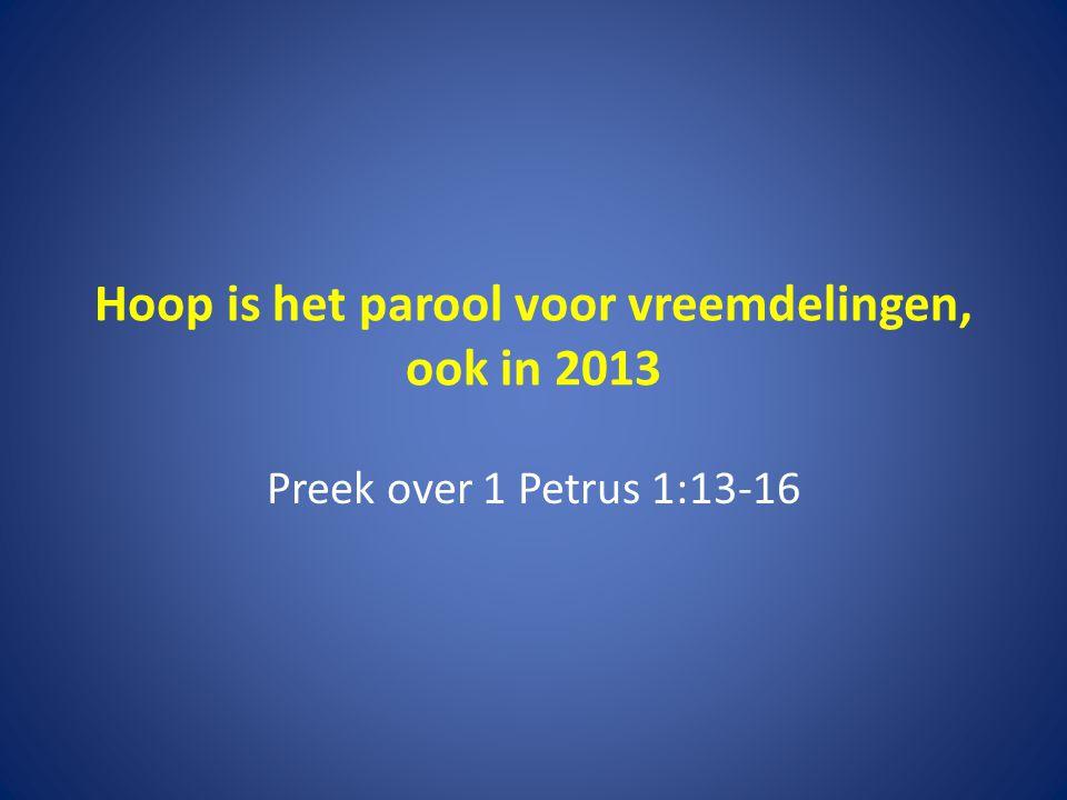 Hoop is het parool voor vreemdelingen, ook in 2013 Preek over 1 Petrus 1:13-16