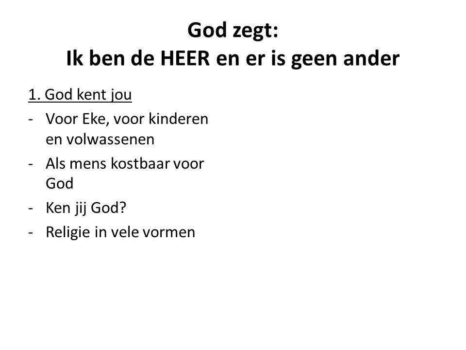 God zegt: Ik ben de HEER en er is geen ander 1. God kent jou -Voor Eke, voor kinderen en volwassenen -Als mens kostbaar voor God -Ken jij God? -Religi
