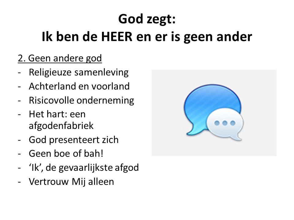 God zegt: Ik ben de HEER en er is geen ander 2. Geen andere god -Religieuze samenleving -Achterland en voorland -Risicovolle onderneming -Het hart: ee
