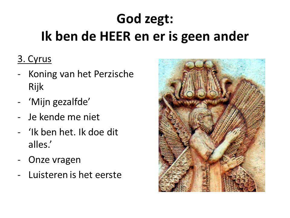 God zegt: Ik ben de HEER en er is geen ander 3. Cyrus -Koning van het Perzische Rijk -'Mijn gezalfde' -Je kende me niet -'Ik ben het. Ik doe dit alles