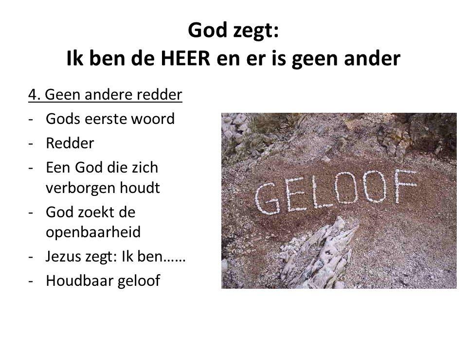 God zegt: Ik ben de HEER en er is geen ander 4. Geen andere redder -Gods eerste woord -Redder -Een God die zich verborgen houdt -God zoekt de openbaar