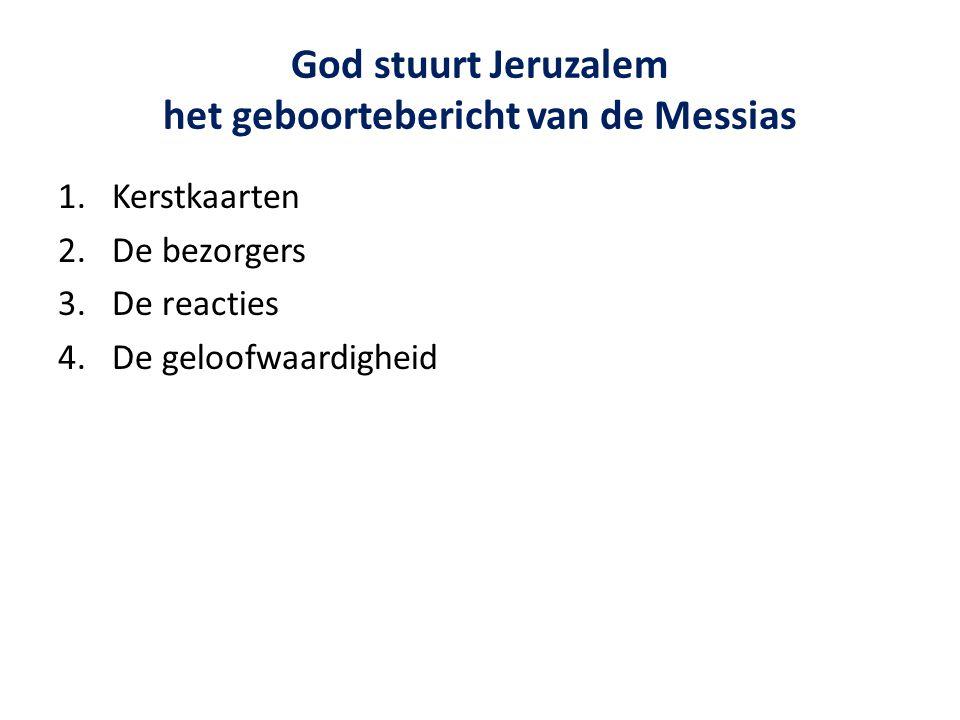God stuurt Jeruzalem het geboortebericht van de Messias 1.Kerstkaarten 2.De bezorgers 3.De reacties 4.De geloofwaardigheid