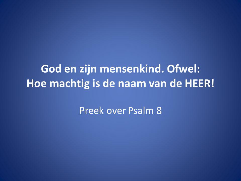 God en zijn mensenkind. Ofwel: Hoe machtig is de naam van de HEER! Preek over Psalm 8