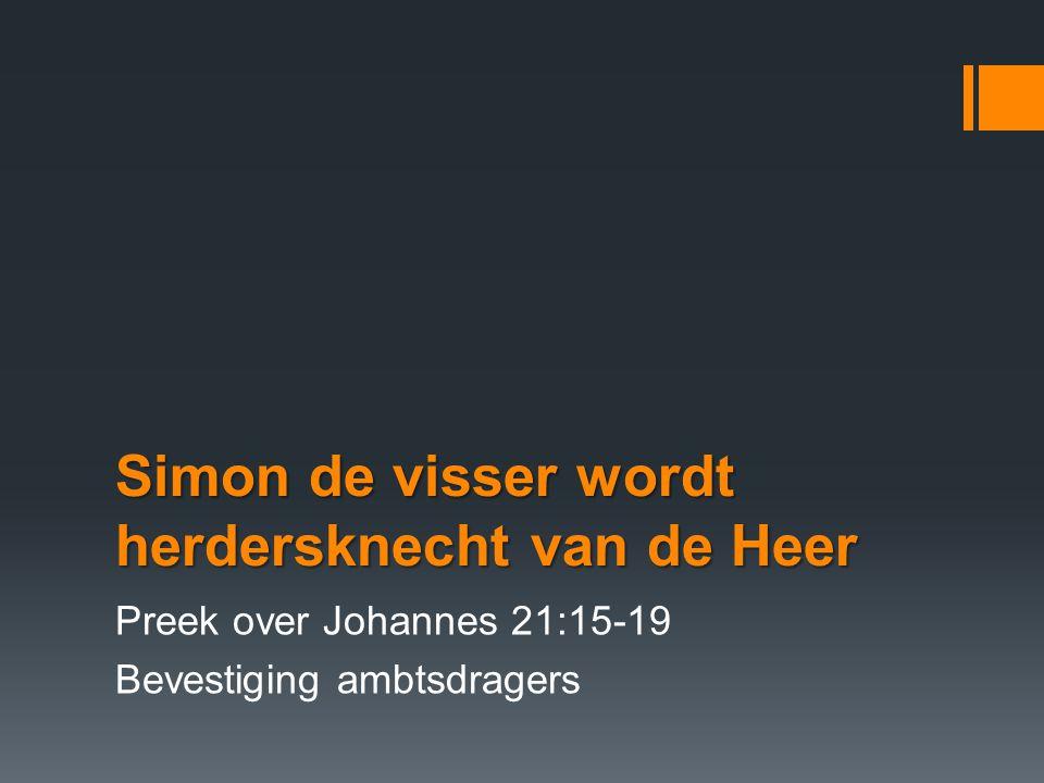 Simon de visser wordt herdersknecht van de Heer Preek over Johannes 21:15-19 Bevestiging ambtsdragers