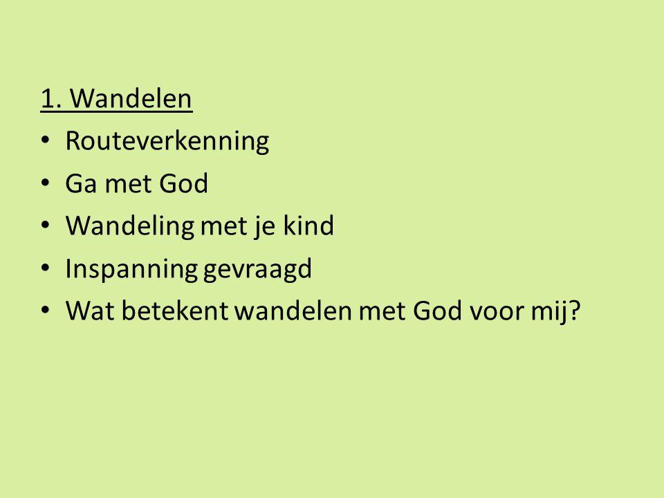 1. Wandelen Routeverkenning Ga met God Wandeling met je kind Inspanning gevraagd Wat betekent wandelen met God voor mij?