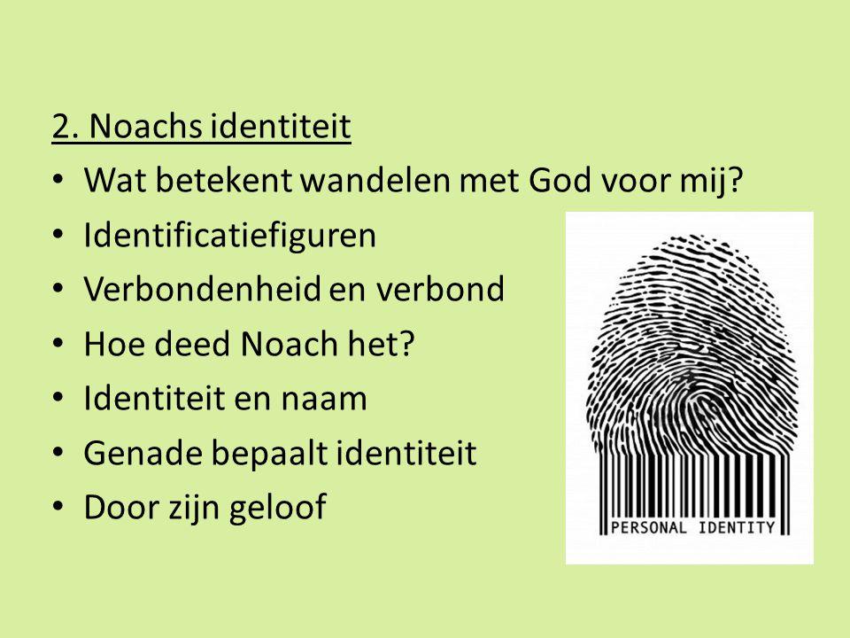2. Noachs identiteit Wat betekent wandelen met God voor mij? Identificatiefiguren Verbondenheid en verbond Hoe deed Noach het? Identiteit en naam Gena