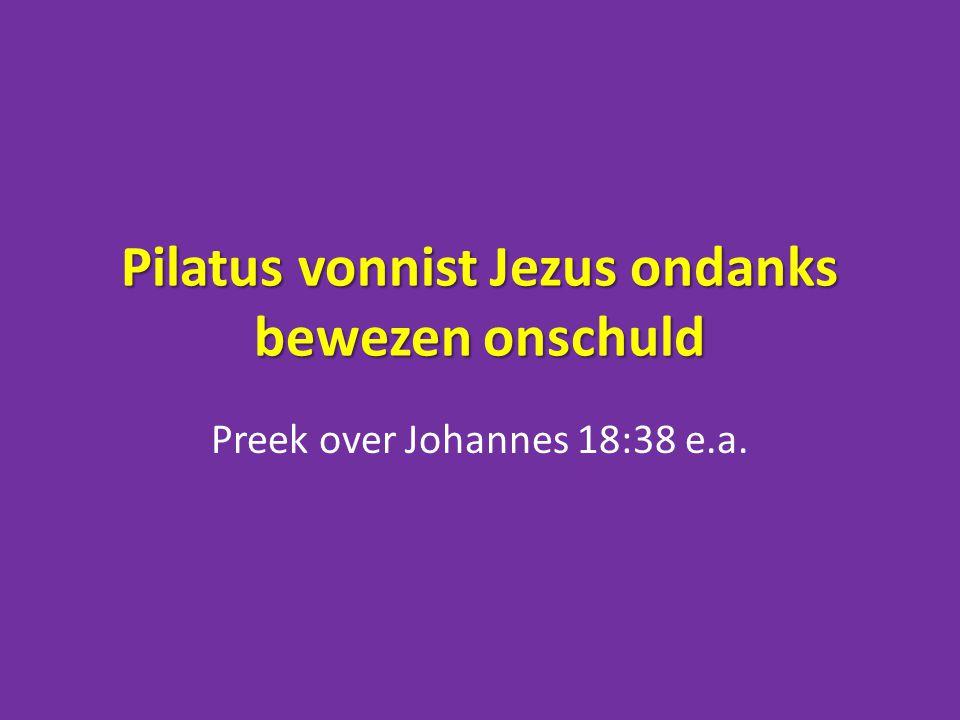 Pilatus vonnist Jezus ondanks bewezen onschuld Preek over Johannes 18:38 e.a.