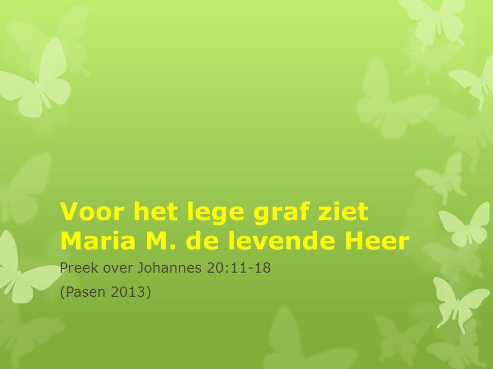 Voor het lege graf ziet Maria M. de levende Heer Preek over Johannes 20:11-18 (Pasen 2013)