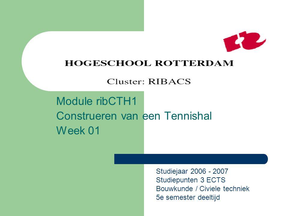Module ribCTH1 Construeren van een Tennishal Week 01 Studiejaar 2006 - 2007 Studiepunten 3 ECTS Bouwkunde / Civiele techniek 5e semester deeltijd