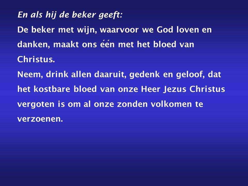 En als hij de beker geeft: De beker met wijn, waarvoor we God loven en danken, maakt ons een met het bloed van Christus.