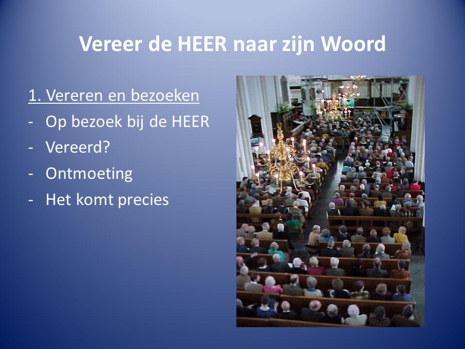 Vereer de HEER naar zijn Woord 1. Vereren en bezoeken -Op bezoek bij de HEER -Vereerd.