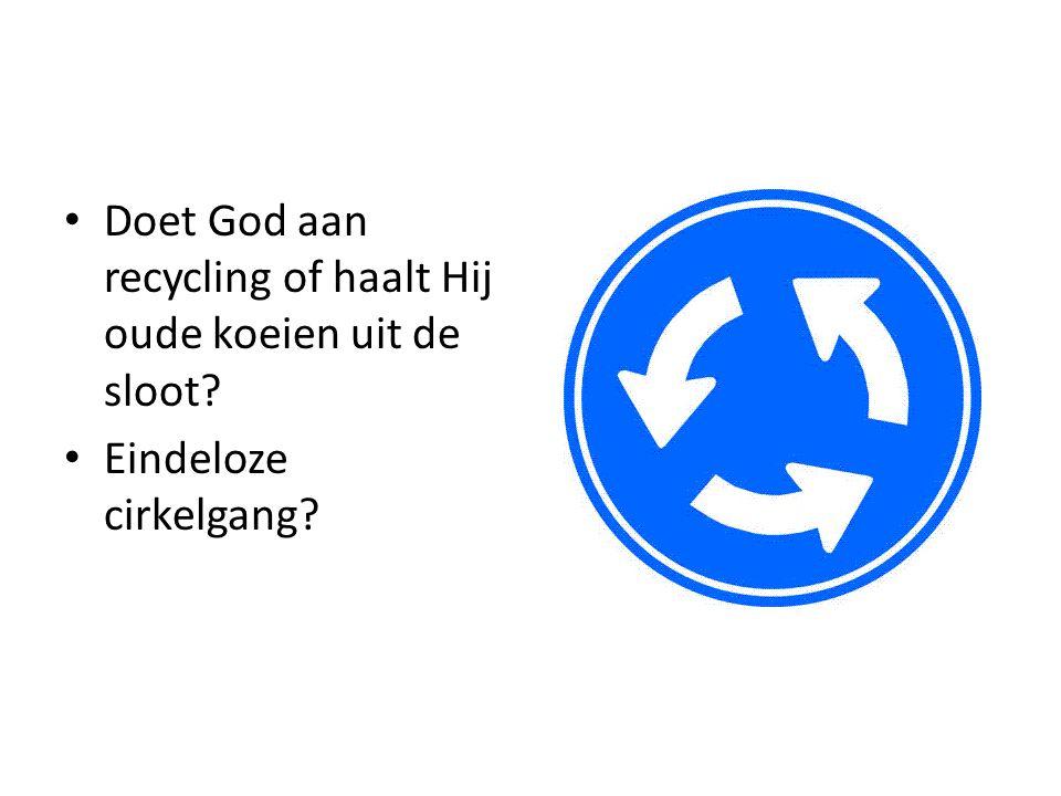 Doet God aan recycling of haalt Hij oude koeien uit de sloot? Eindeloze cirkelgang?