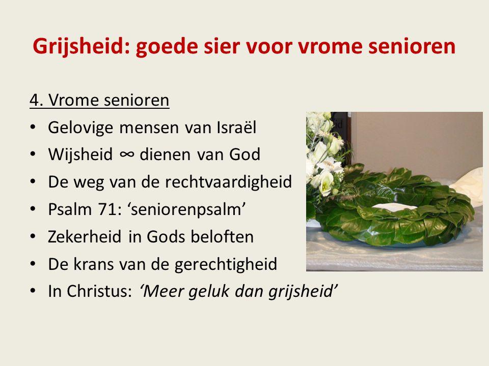 Grijsheid: goede sier voor vrome senioren 4. Vrome senioren Gelovige mensen van Israël Wijsheid ∞ dienen van God De weg van de rechtvaardigheid Psalm