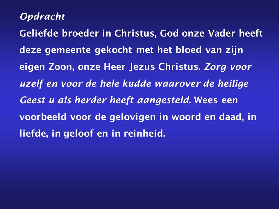 Opdracht Geliefde broeder in Christus, God onze Vader heeft deze gemeente gekocht met het bloed van zijn eigen Zoon, onze Heer Jezus Christus. Zorg vo
