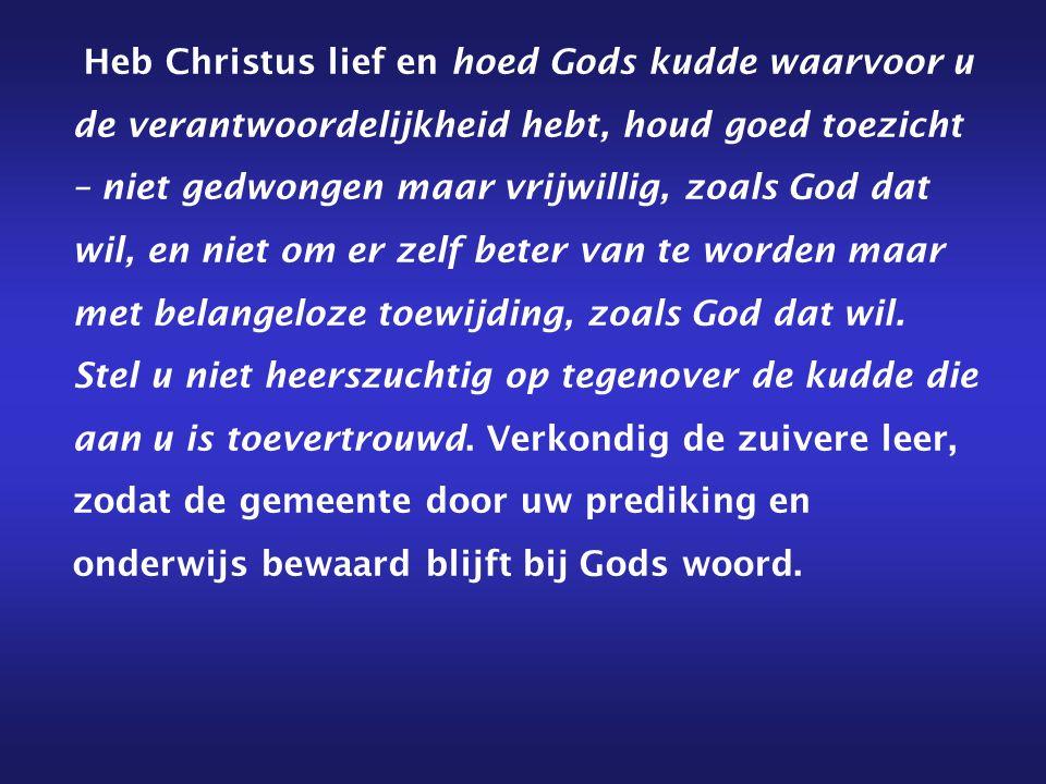 Heb Christus lief en hoed Gods kudde waarvoor u de verantwoordelijkheid hebt, houd goed toezicht – niet gedwongen maar vrijwillig, zoals God dat wil,