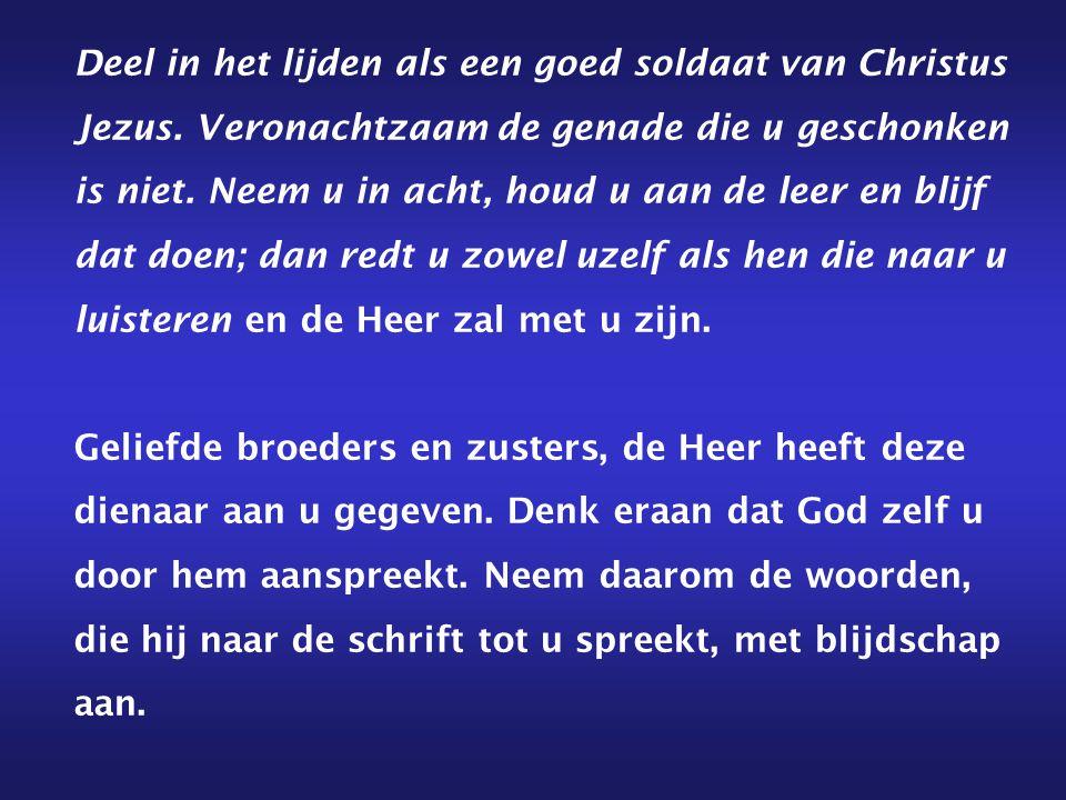 Deel in het lijden als een goed soldaat van Christus Jezus. Veronachtzaam de genade die u geschonken is niet. Neem u in acht, houd u aan de leer en bl
