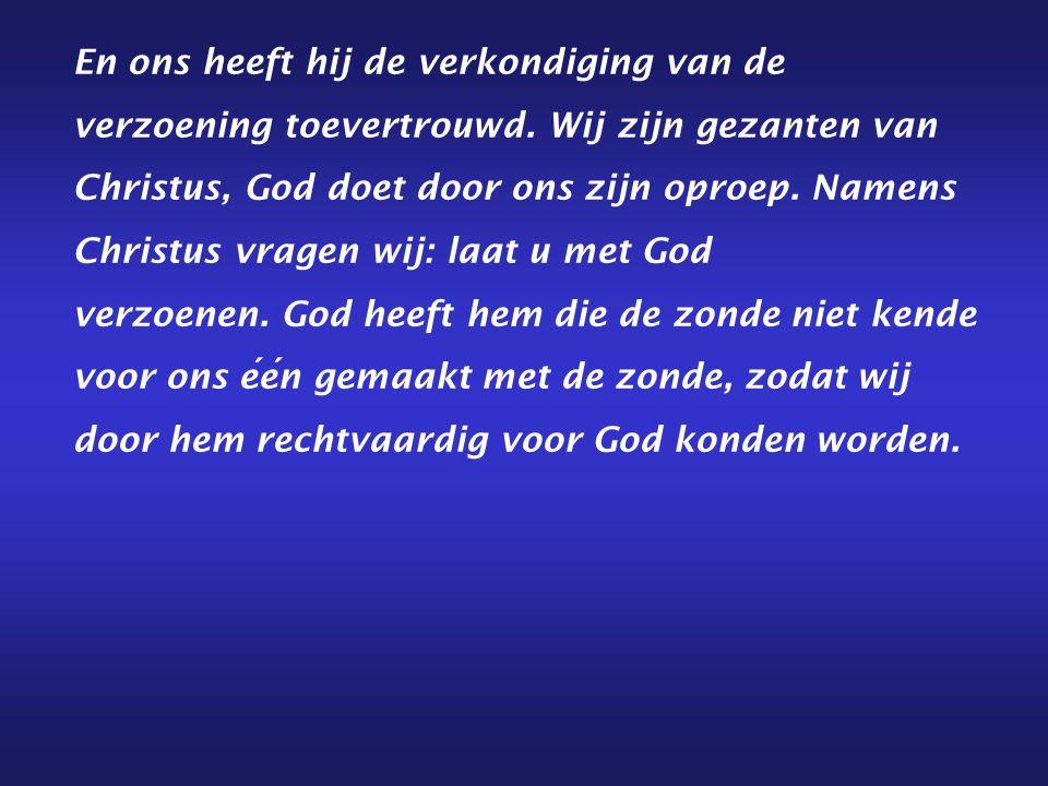 En ons heeft hij de verkondiging van de verzoening toevertrouwd. Wij zijn gezanten van Christus, God doet door ons zijn oproep. Namens Christus vragen