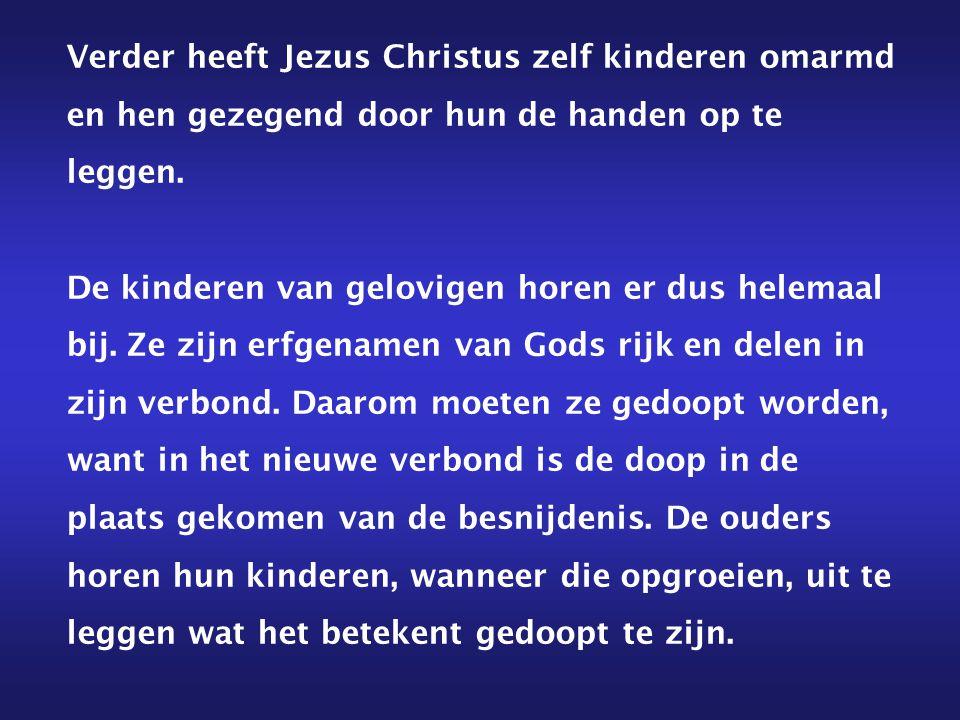 Verder heeft Jezus Christus zelf kinderen omarmd en hen gezegend door hun de handen op te leggen. De kinderen van gelovigen horen er dus helemaal bij.