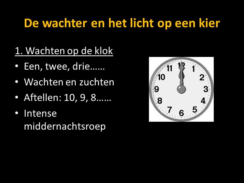 De wachter en het licht op een kier 1. Wachten op de klok Een, twee, drie…… Wachten en zuchten Aftellen: 10, 9, 8…… Intense middernachtsroep