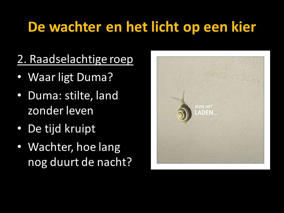 De wachter en het licht op een kier 2. Raadselachtige roep Waar ligt Duma? Duma: stilte, land zonder leven De tijd kruipt Wachter, hoe lang nog duurt