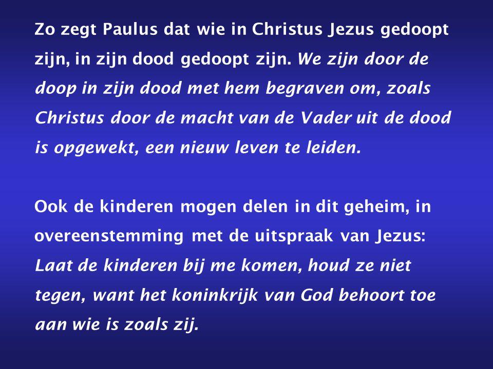 Zo zegt Paulus dat wie in Christus Jezus gedoopt zijn, in zijn dood gedoopt zijn. We zijn door de doop in zijn dood met hem begraven om, zoals Christu