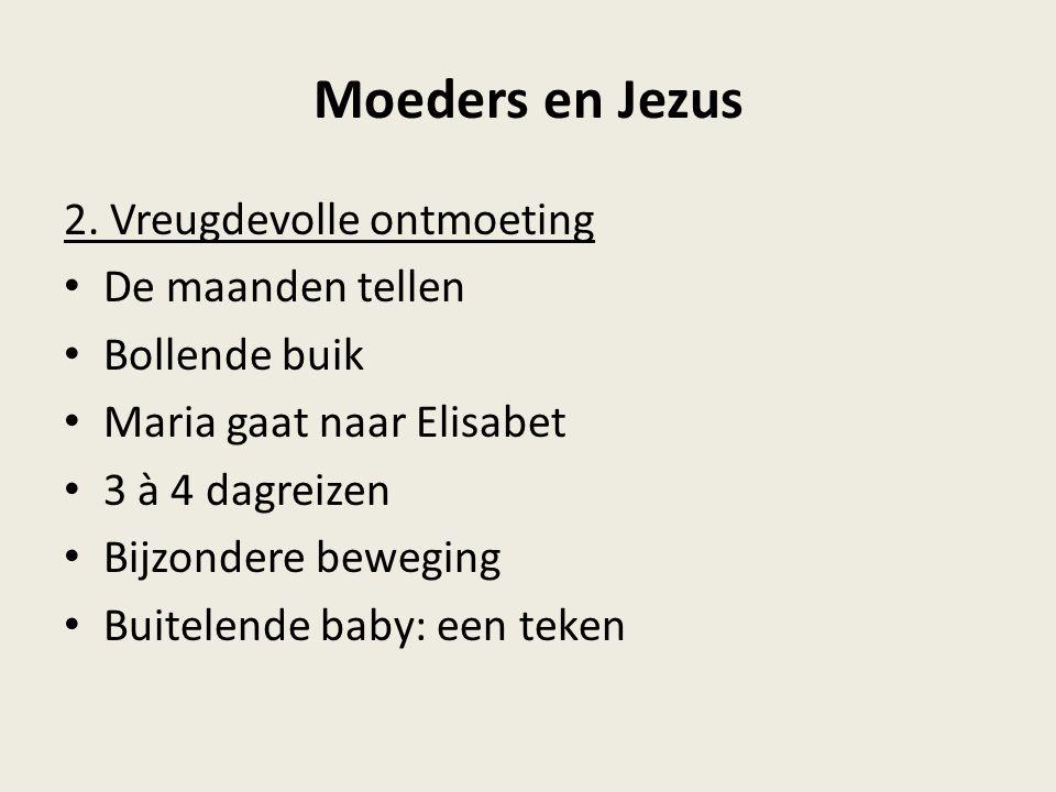 Moeders en Jezus 2. Vreugdevolle ontmoeting De maanden tellen Bollende buik Maria gaat naar Elisabet 3 à 4 dagreizen Bijzondere beweging Buitelende ba