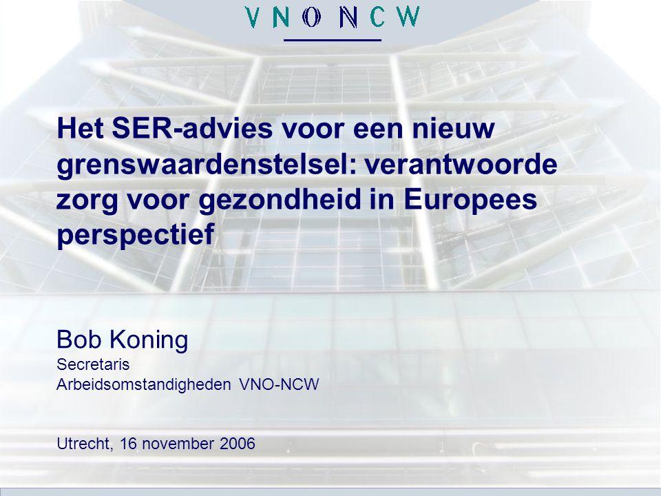 Het SER-advies voor een nieuw grenswaardenstelsel: verantwoorde zorg voor gezondheid in Europees perspectief Bob Koning Secretaris Arbeidsomstandigheden VNO-NCW Utrecht, 16 november 2006