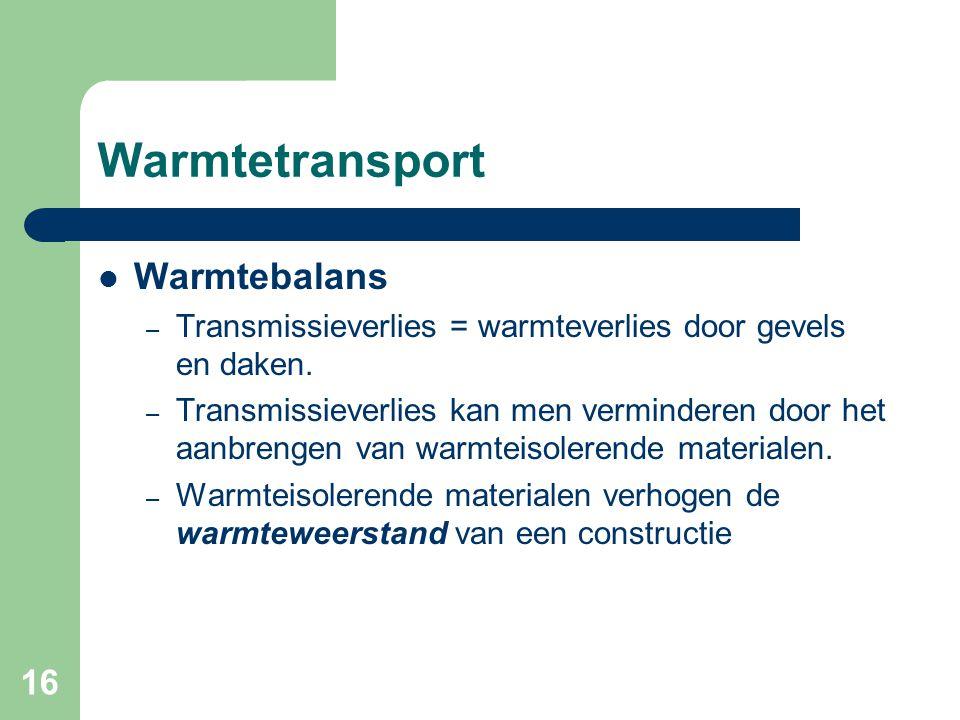 16 Warmtetransport Warmtebalans – Transmissieverlies = warmteverlies door gevels en daken. – Transmissieverlies kan men verminderen door het aanbrenge