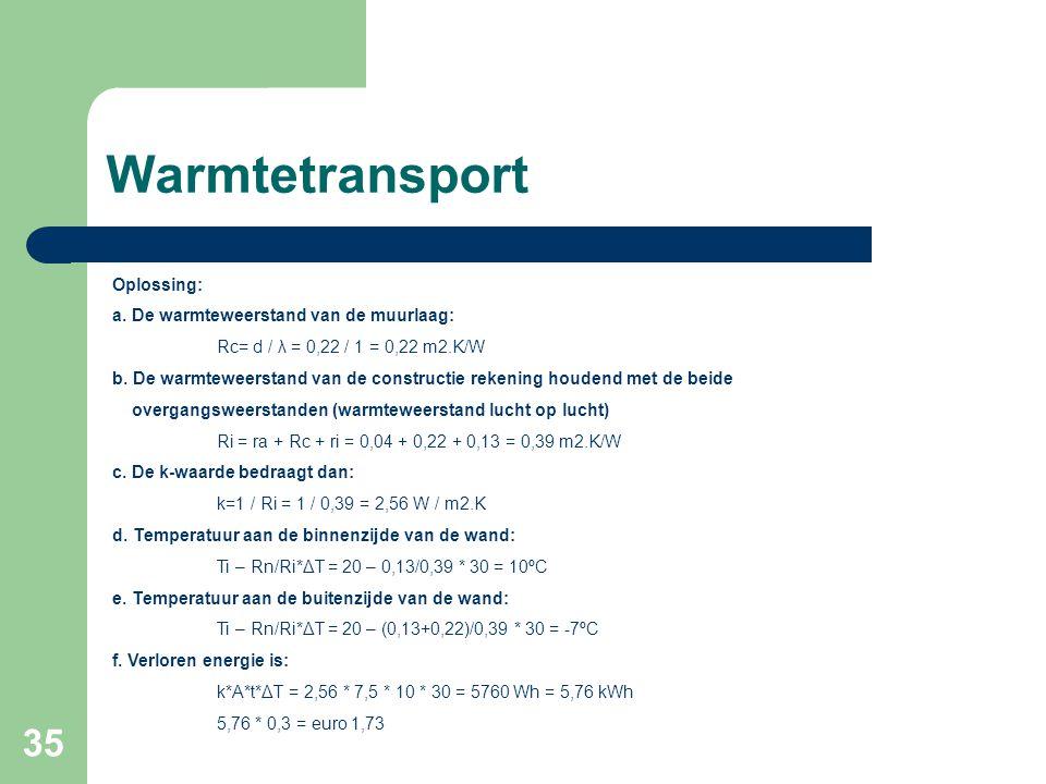 35 Warmtetransport Oplossing: a. De warmteweerstand van de muurlaag: Rc= d / λ = 0,22 / 1 = 0,22 m2.K/W b. De warmteweerstand van de constructie reken