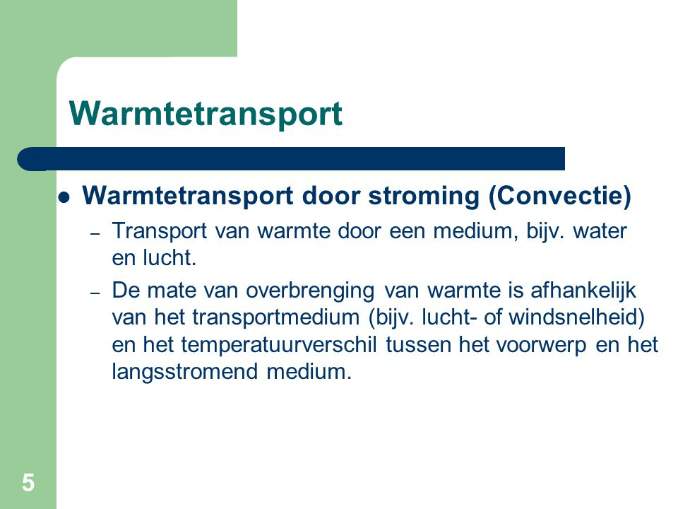 5 Warmtetransport Warmtetransport door stroming (Convectie) – Transport van warmte door een medium, bijv. water en lucht. – De mate van overbrenging v