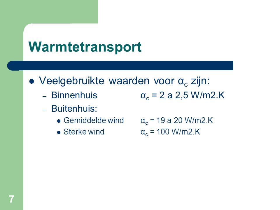 7 Warmtetransport Veelgebruikte waarden voor α c zijn: – Binnenhuisα c = 2 a 2,5 W/m2.K – Buitenhuis: Gemiddelde windα c = 19 a 20 W/m2.K Sterke windα