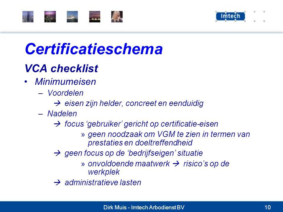Dirk Muis - Imtech Arbodienst BV10 Certificatieschema VCA checklist Minimumeisen –Voordelen  eisen zijn helder, concreet en eenduidig –Nadelen  focus 'gebruiker' gericht op certificatie-eisen »geen noodzaak om VGM te zien in termen van prestaties en doeltreffendheid  geen focus op de 'bedrijfseigen' situatie »onvoldoende maatwerk  risico's op de werkplek  administratieve lasten