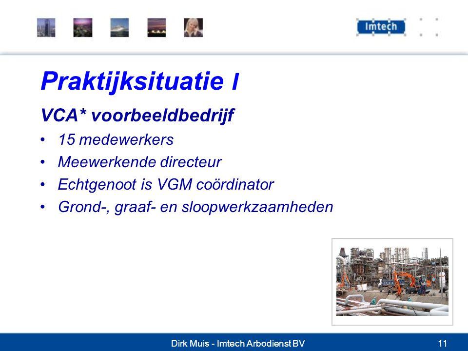 Dirk Muis - Imtech Arbodienst BV11 Praktijksituatie I VCA* voorbeeldbedrijf 15 medewerkers Meewerkende directeur Echtgenoot is VGM coördinator Grond-, graaf- en sloopwerkzaamheden